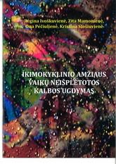 Regina Ivoškuvienė, Zita Mamonienė, Ona Pečiulienė, Kristina Stošiuvienė. Ikimokyklinio amžiaus vaikų neišplėtotos kalbos ugdymas
